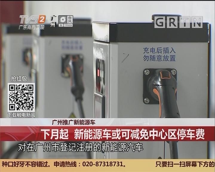 广州推广新能源车:下月起 新能源车或可减免中心区停车费