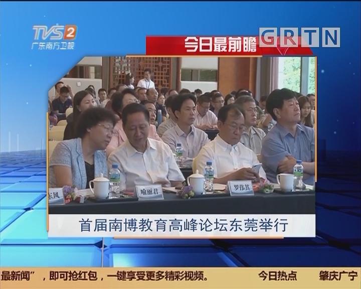 今日最前瞻:首届南博教育高峰论坛东莞举行