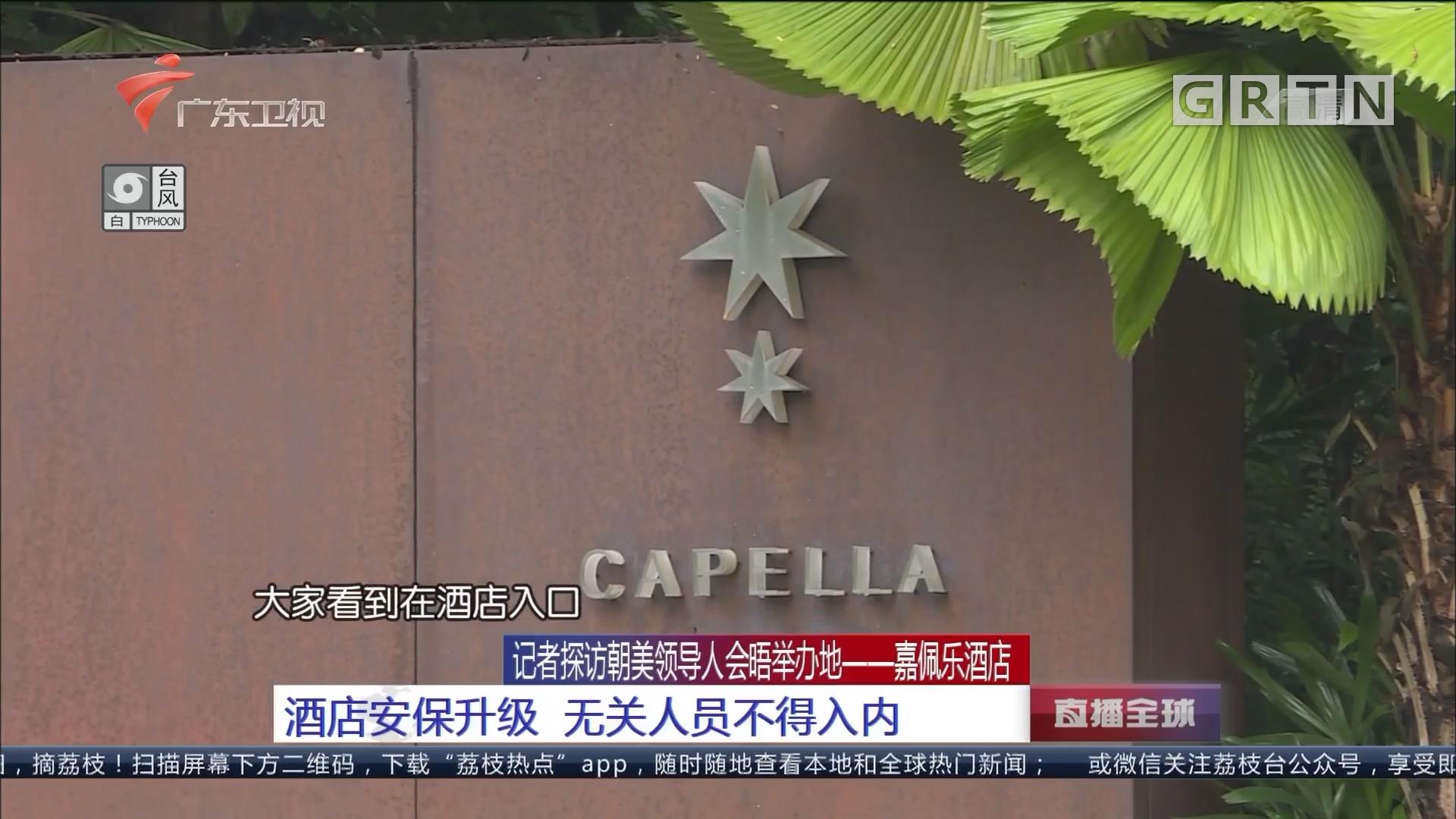 记者探访朝美领导人会晤举办地——嘉佩乐酒店:酒店安保升级 无关人员不得入内