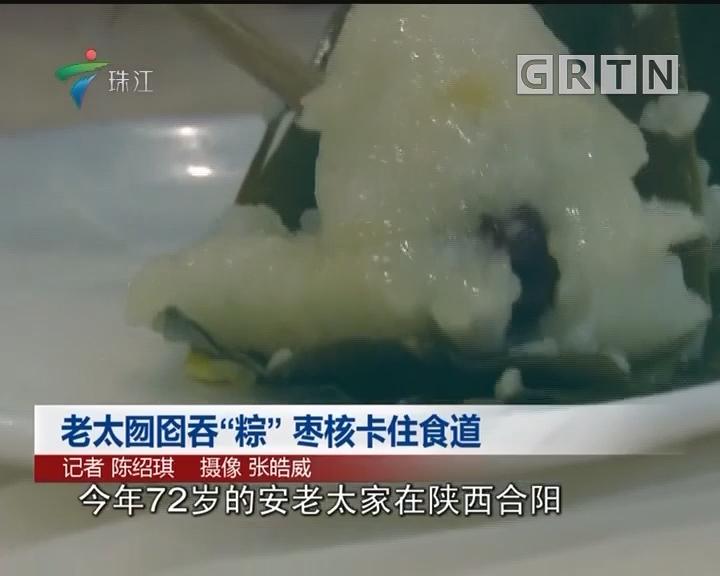"""老太囫囵吞""""粽""""枣核卡住食道"""