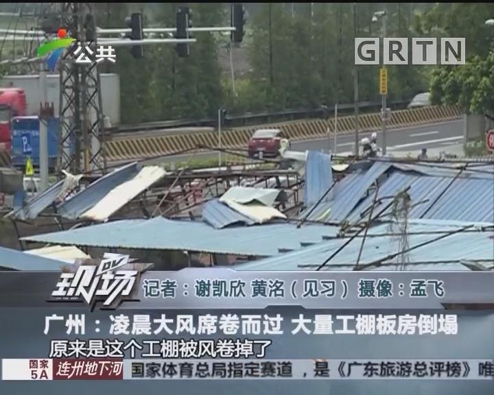 广州:凌晨大风席卷而过 大量工棚板房倒塌