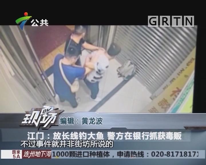江门:放长线钓大鱼 警方在银行抓获毒贩