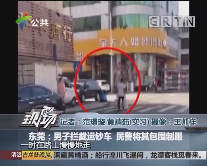 东莞:男子拦截运钞车 民警将其包围制服