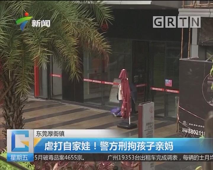 东莞厚街镇:虐打自家娃!警方刑拘孩子亲妈