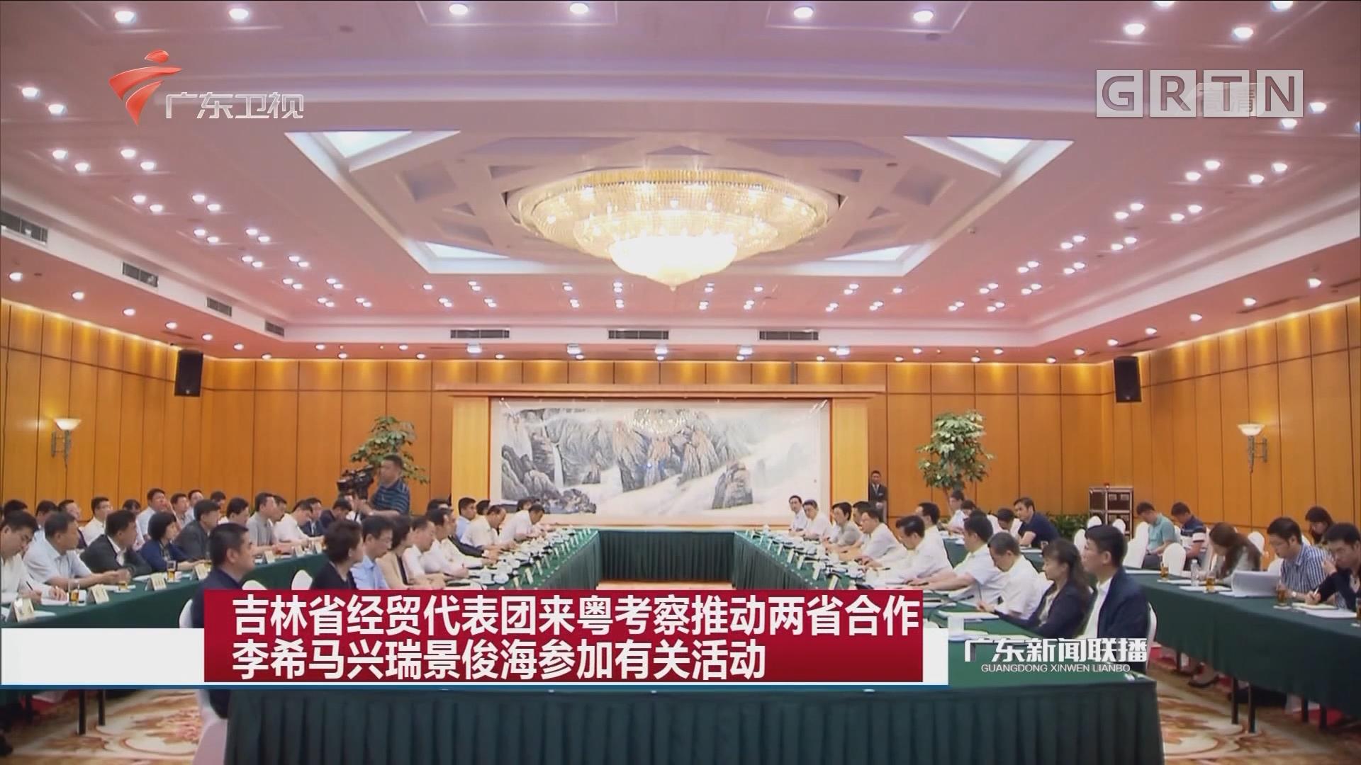 吉林省经贸代表团来粤考察推动两省合作 李希马兴瑞景俊海参加有关活动