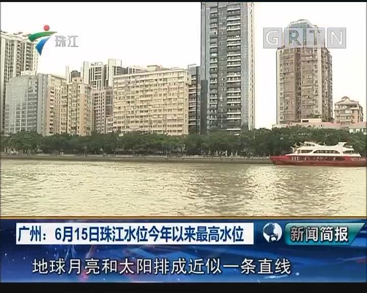 广州:6月15日珠江水位今年以来最高水位