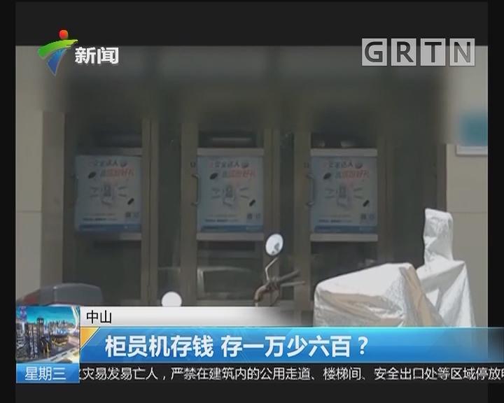 中山:柜员机存钱 存一万少六百?