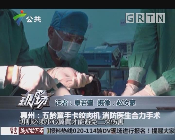 惠州:五龄童手卡绞肉机 消防医生合力手术