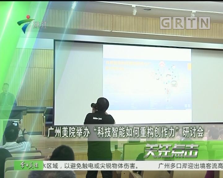 """广州美院举办""""科技智能如何重构创作力""""研讨会"""