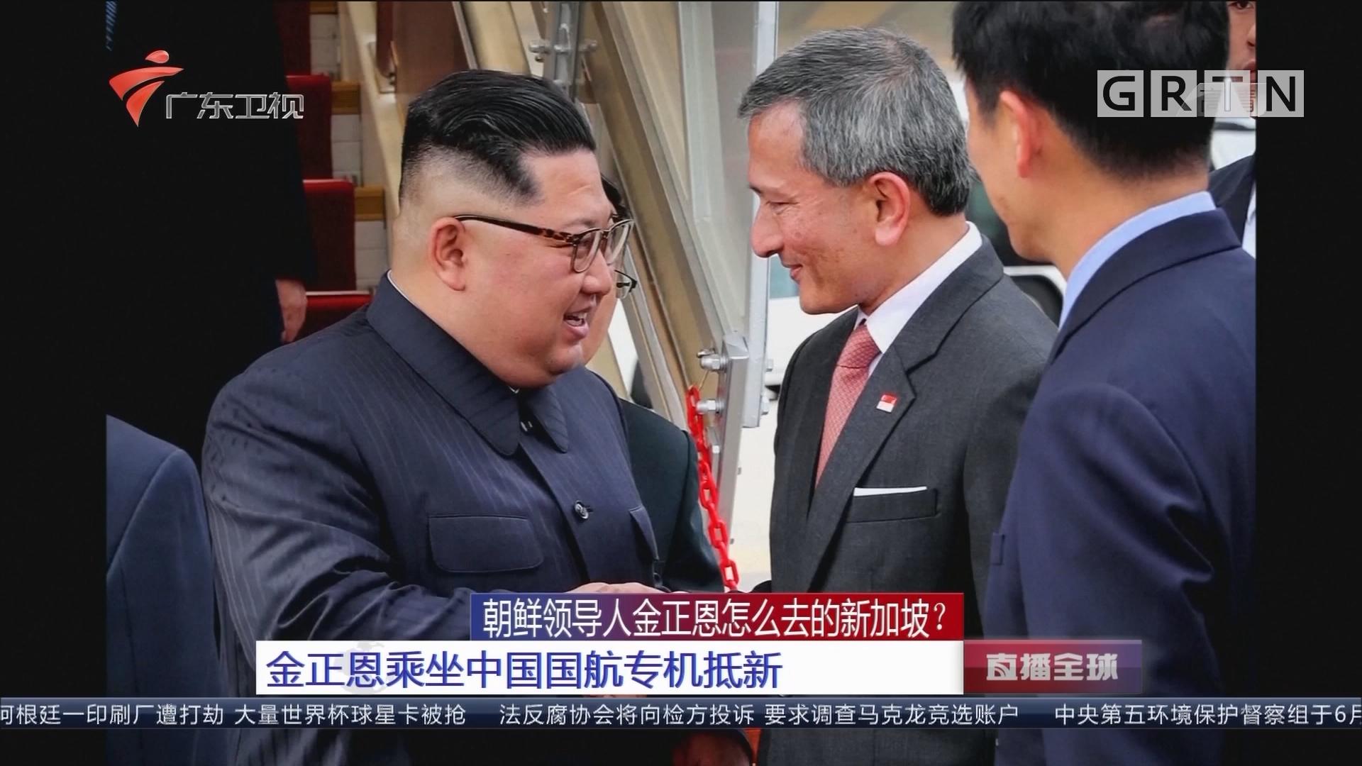 朝鲜领导人金正恩怎么去的新加坡?金正恩乘坐中国国航专机抵新