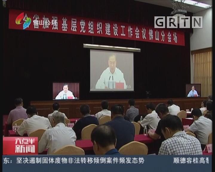 佛山:全省加强基层党组织建设工作会议在广州召开