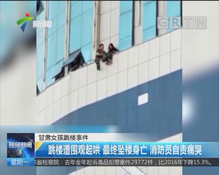 甘肃女孩跳楼事件:跳楼遭围观起哄 最终坠楼身亡 消防员自责痛哭