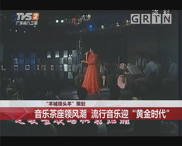 """""""羊城领头羊""""策划:音乐茶座领风潮 流行音乐迎""""黄金时代"""""""