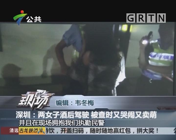 深圳:两女子酒后驾驶 被查时又哭闹又卖萌