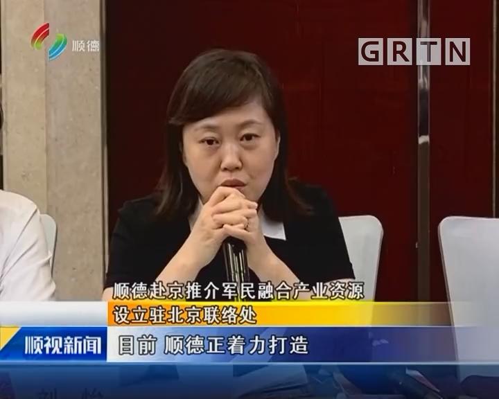 顺德赴京推介军民融合产业资源 设立驻北京联络处
