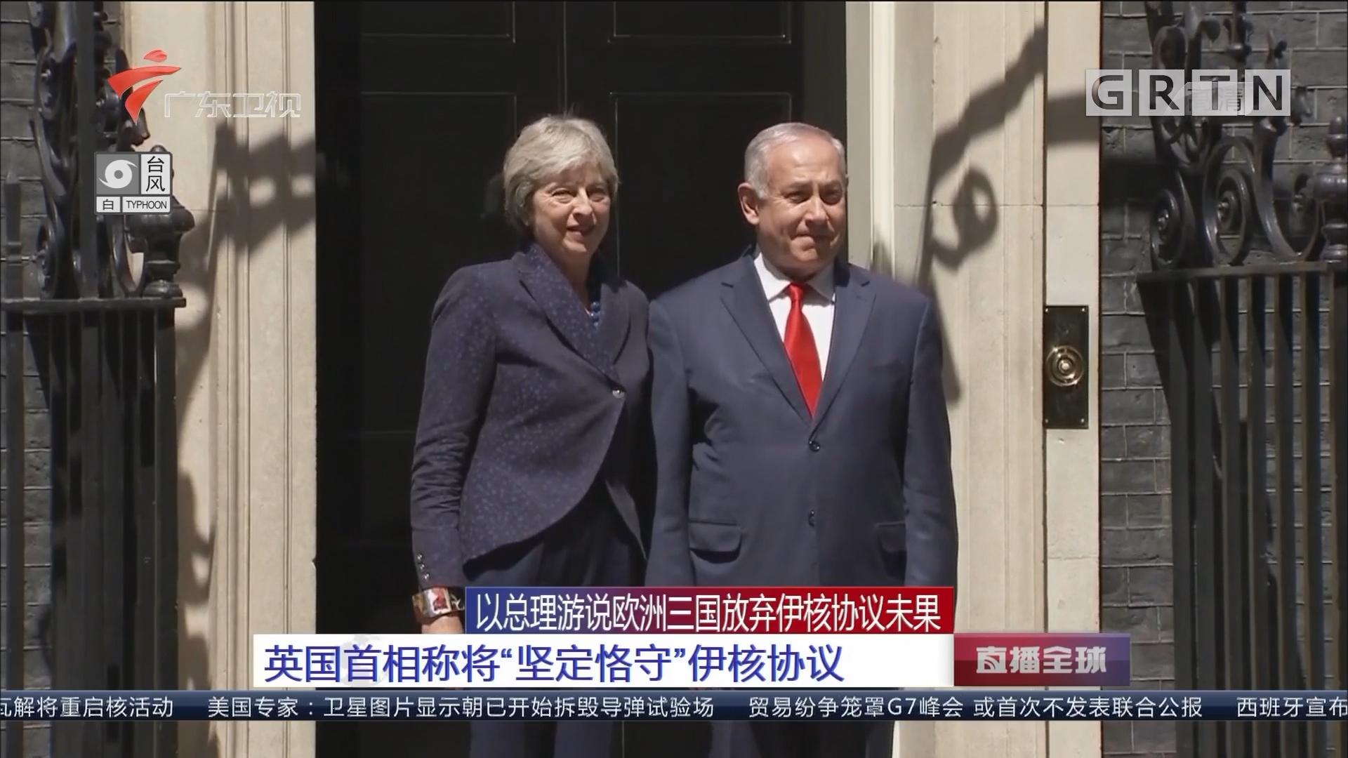 """以总理游说欧洲三国放弃伊核协议未果:英国首相称将""""坚定恪守""""伊核协议"""