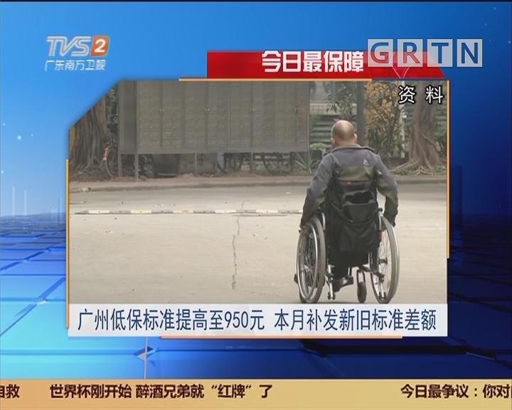 今日最保障:广州低保标准提高至950元 本月补发新旧标准差额