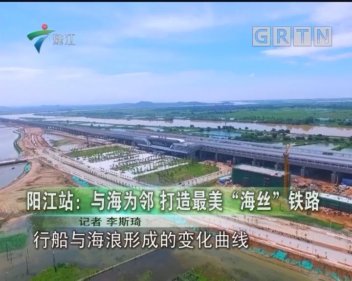 """阳江站:与海为邻 打造最美""""海丝""""铁路"""