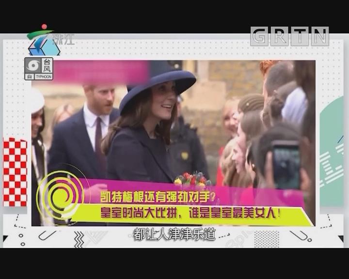 凯特梅根还有强劲对手? 皇室时尚大比拼,谁是皇室最美女人!