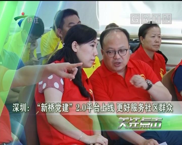 """深圳:""""新桥党建""""2.0平台上线 更好服务社区群众"""