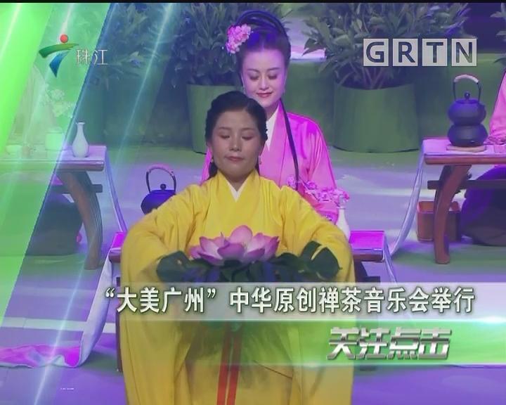 """""""大美广州""""中华原创禅茶音乐会举行"""