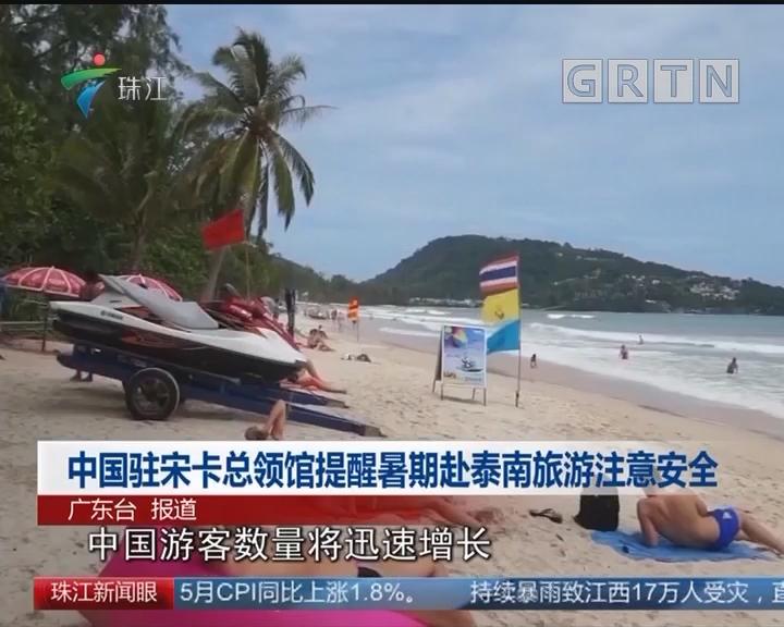 中国驻宋卡总领馆提醒暑期赴泰南旅游注意安全