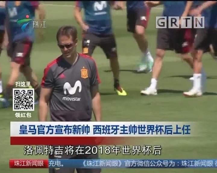 皇马官方宣布新帅 西班牙主帅世界杯后上任
