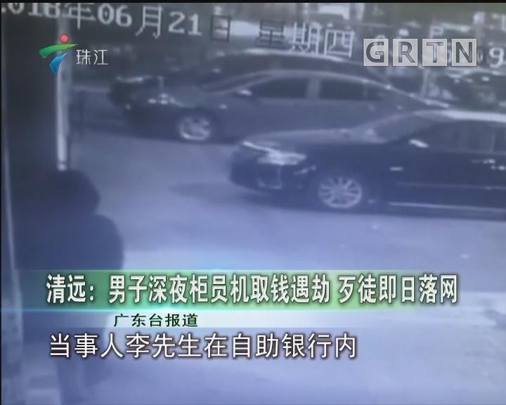 清远:男子深夜柜员机取钱遇劫 歹徒即日落网