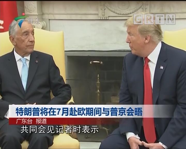 特朗普将在7月赴欧期间与普京会晤