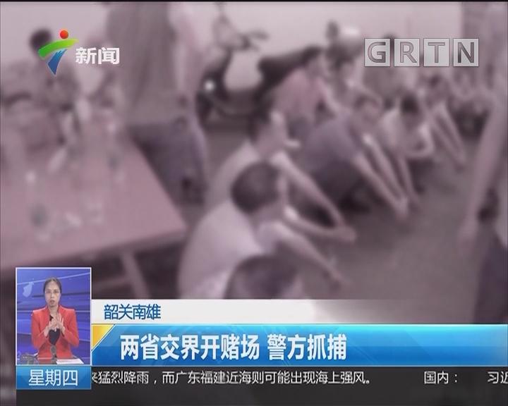 韶关南雄:两省交界开赌场 警方抓捕