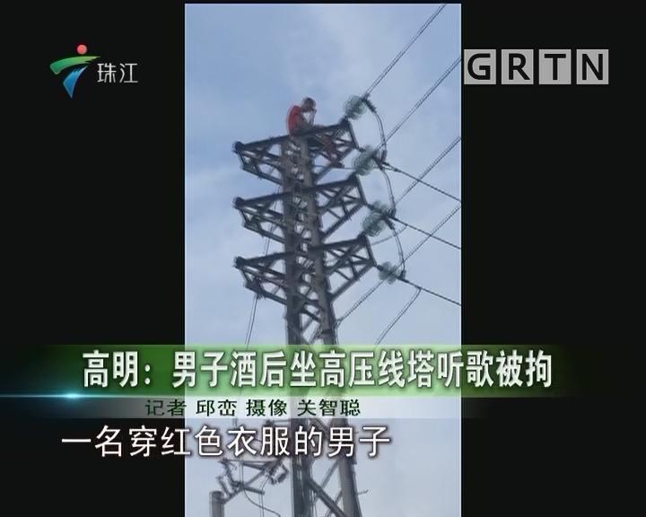 高明:男子酒后坐高压线塔听歌被拘