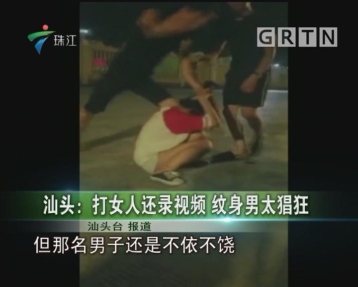 汕头:打女人还录视频 纹身男太猖狂