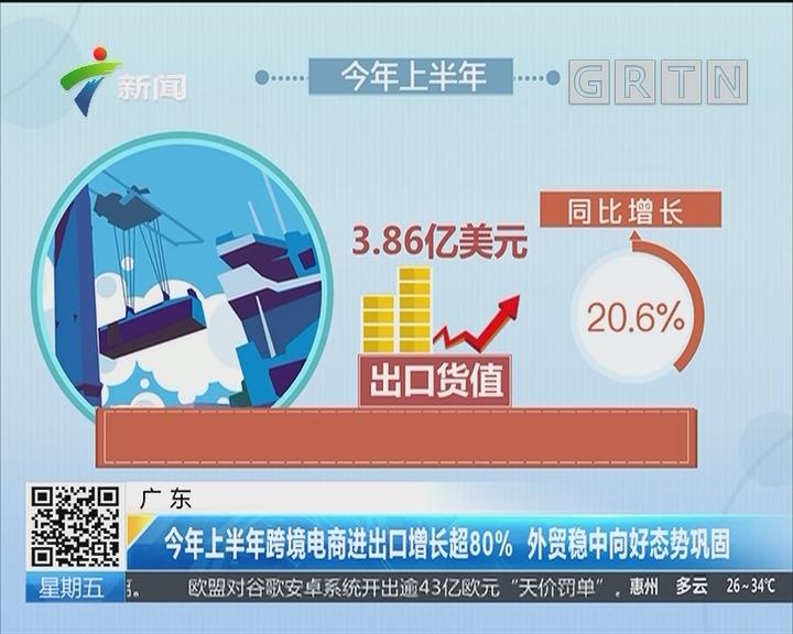 广东:今年上半年跨境电商进出口增长超80% 外贸稳中向好态势巩固