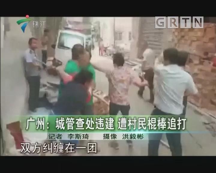 广州:城管查处违建 遭村民棍棒追打