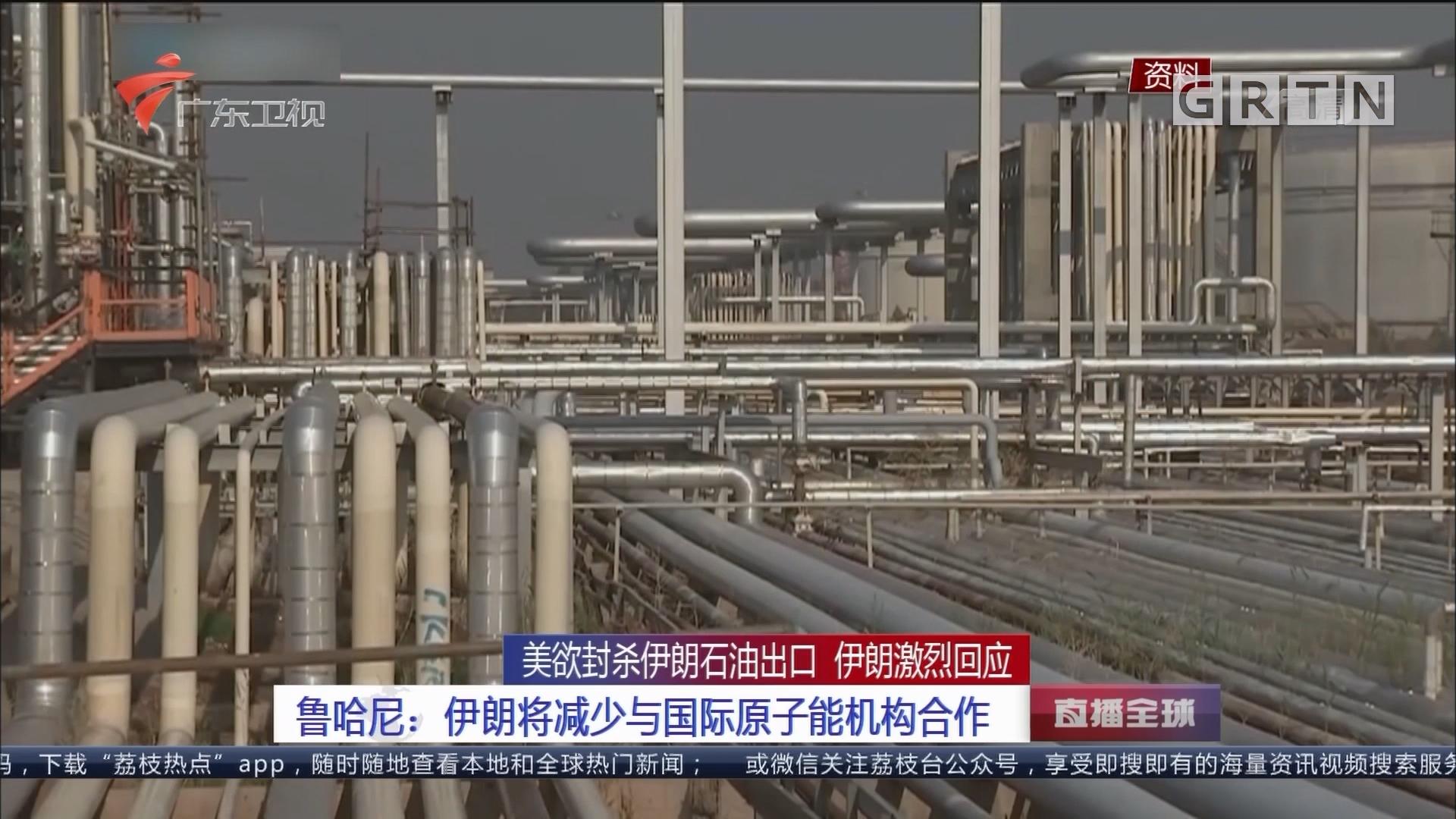 美欲封杀伊朗石油出口 伊朗激烈回应 鲁哈尼:伊朗将减少与国际原子能机构合作