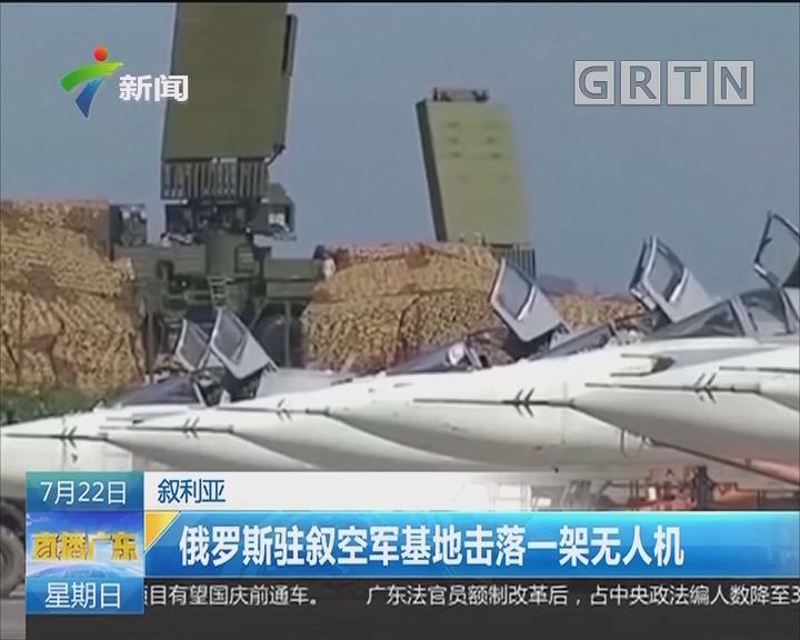 叙利亚:俄罗斯驻叙空军基地击落一架无人机