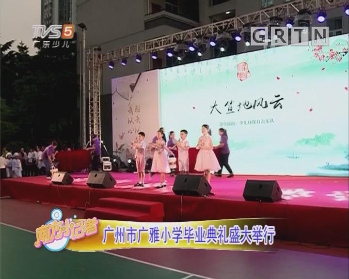 [2018-07-17]南方小记者:广州市广雅小学毕业典礼盛大举行