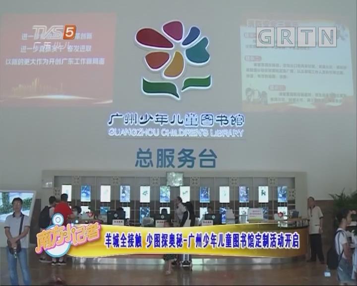 [2018-07-04]南方小记者:羊城全接触 少图探秘—广州少年儿童图书馆定制活动开启