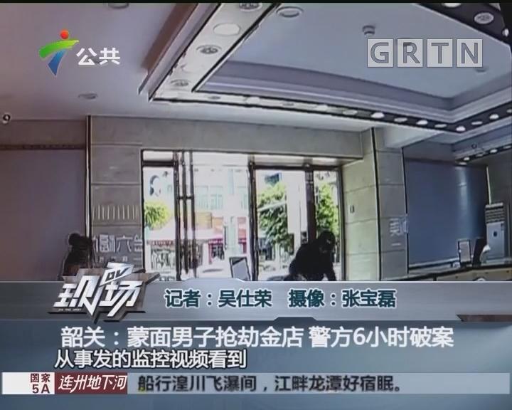 韶关:蒙面男子抢劫金店 警方6小时破案