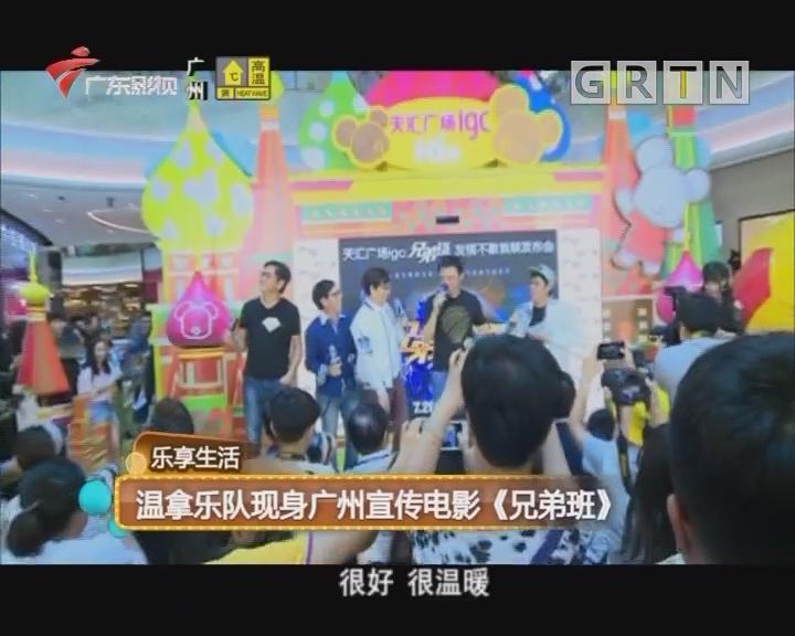 乐享生活:温拿乐队现身广州宣传电影《兄弟班》