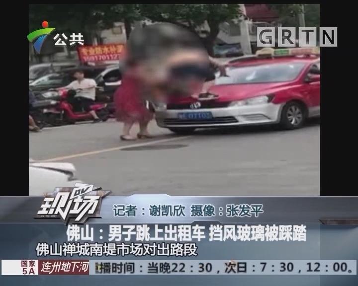 佛山:男子跳上出租车 挡风玻璃被踩踏