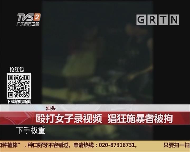 汕头:殴打女子录视频 猖狂施暴者被拒