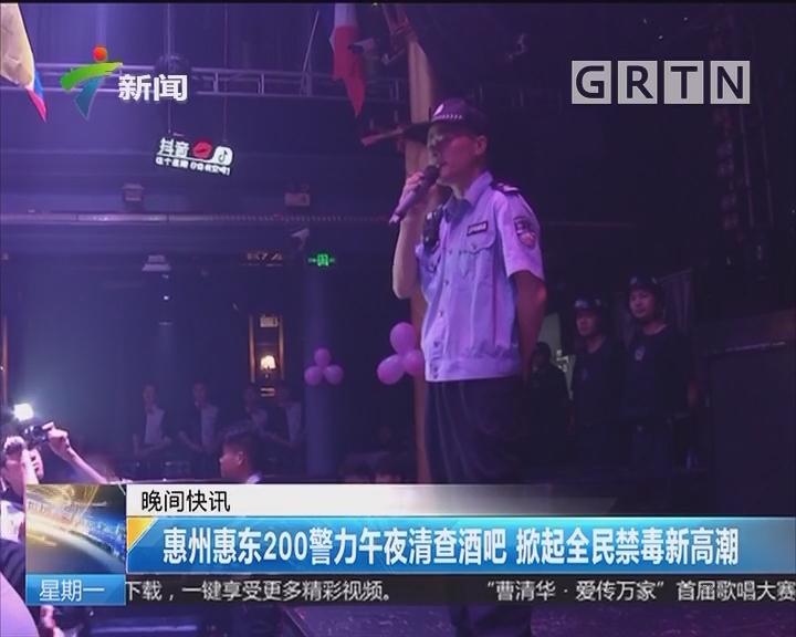 惠州惠东200警力午夜清查酒吧 掀起全民禁毒新高潮