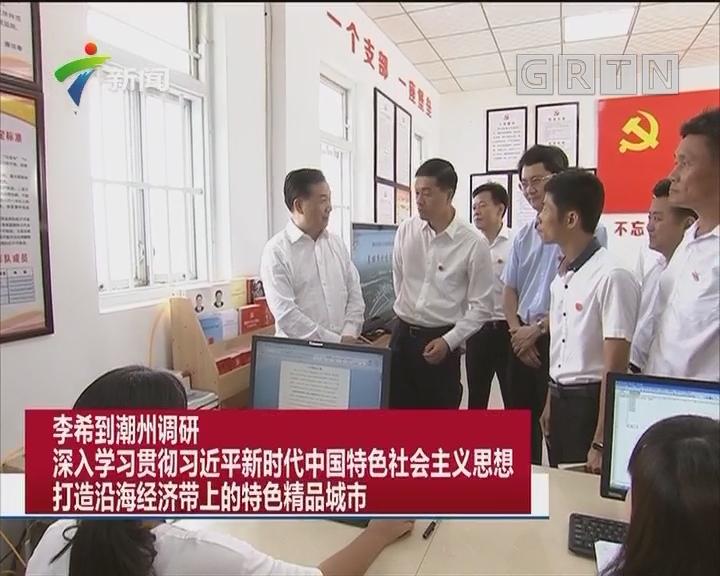 李希到潮州调研 深入学习贯彻习近平新时代中国特色社会主义思想 打造沿海经济带上的特色精品城市