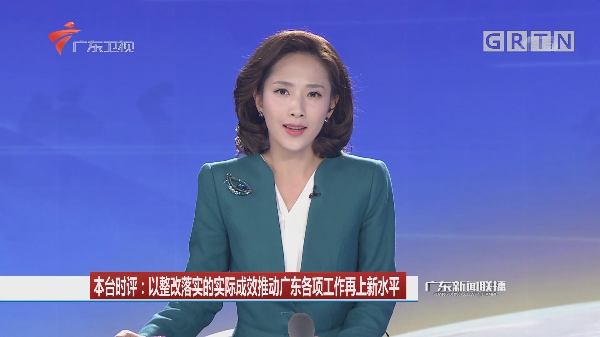 本台时评:以整改落实的实际成效推动广东各项工作再上新水平