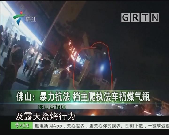 佛山:暴力抗法 档主爬执法车扔煤气瓶