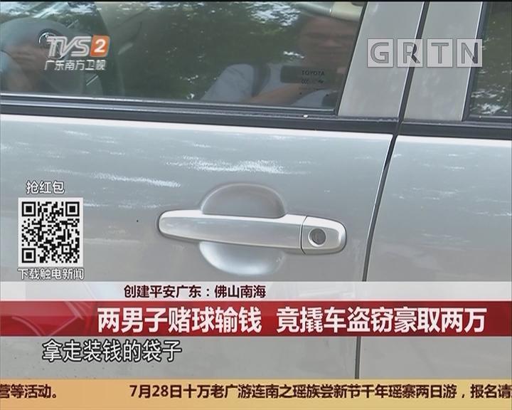 创建平安广东:佛山南海 两男子赌球输钱 竟撬车盗窃豪取两万