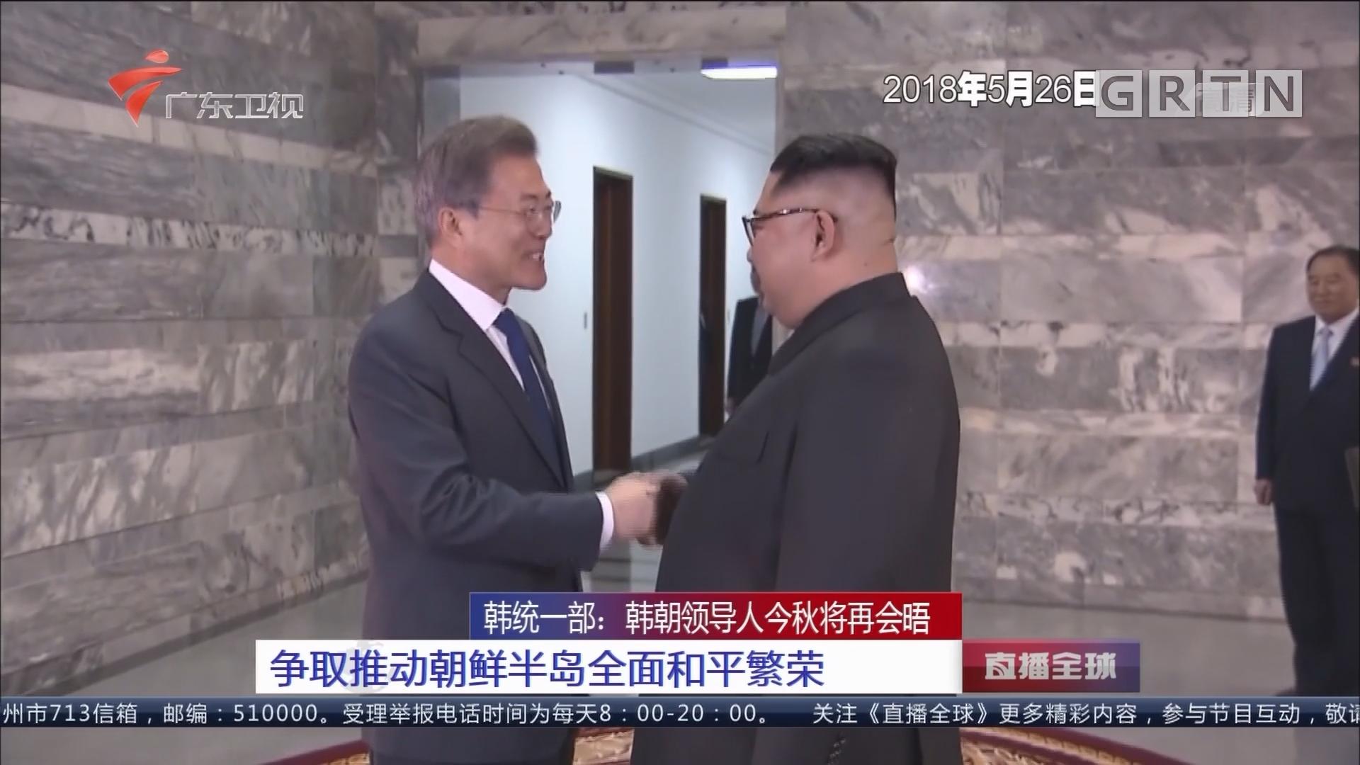 韩统一部:韩朝领导人今秋将再会晤 争取推动朝鲜半岛全面和平繁荣