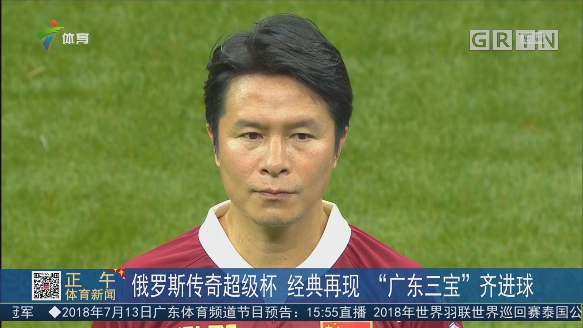 """俄罗斯传奇超级杯 经典再现 """"广东三宝""""齐进球"""
