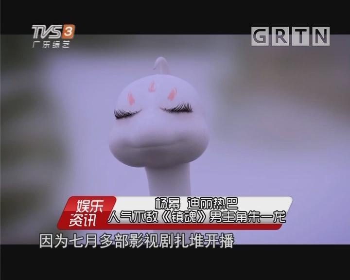 杨幂 迪丽热巴 人气不敌《镇魂》男主角朱一龙